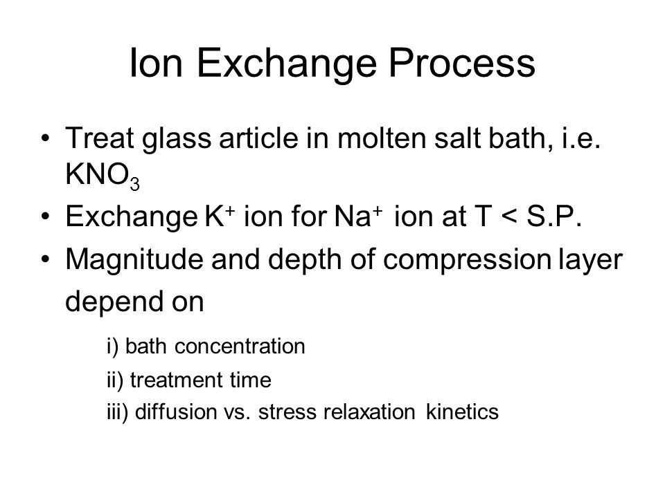 Ion Exchange Process Treat glass article in molten salt bath, i.e. KNO3. Exchange K+ ion for Na+ ion at T < S.P.