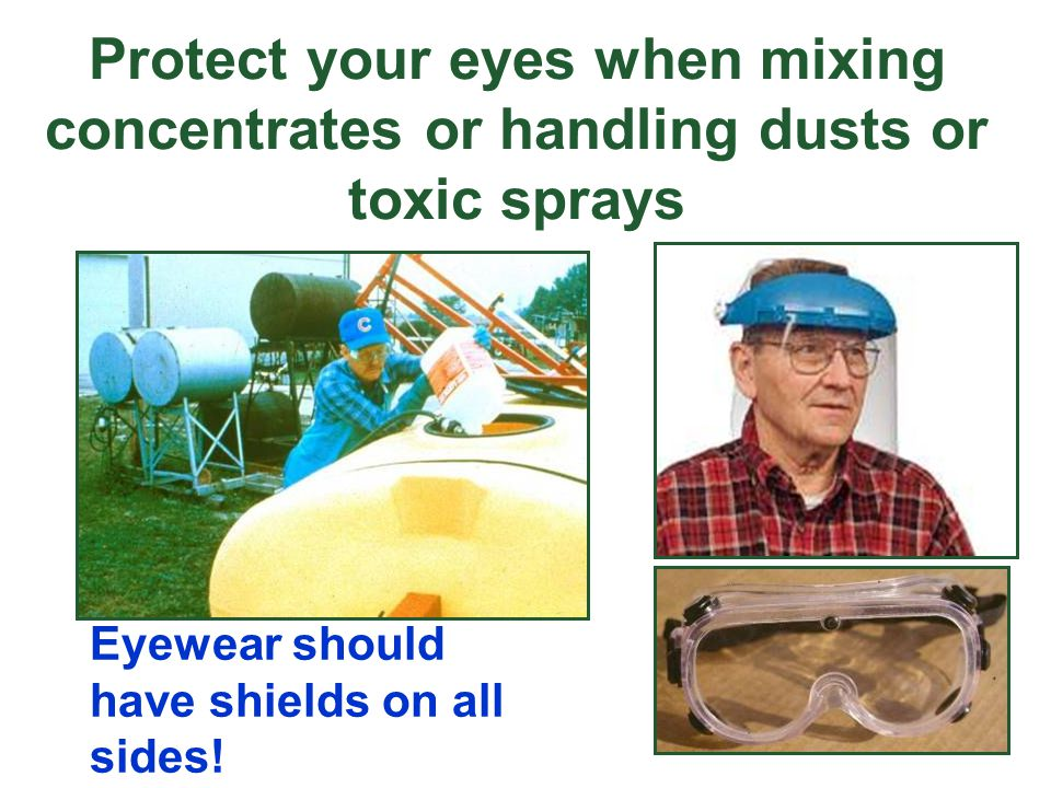Protect your eyes when mixing concentrates or handling dusts or toxic sprays