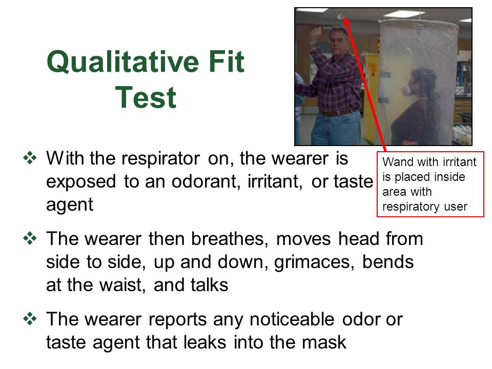 Qualitative Fit Test With the respirator on, the wearer is exposed to an odorant, irritant, or taste agent.