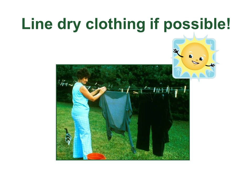Line dry clothing if possible!