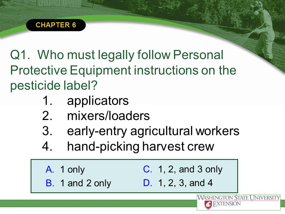 Q1. Who must legally follow Personal Protective Equipment instructions on the pesticide label 1. applicators 2. mixers/loaders 3. early-entry agricultural workers 4. hand-picking harvest crew