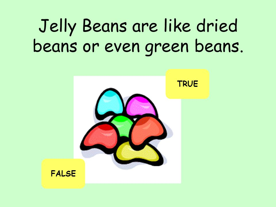Jelly Beans are like dried beans or even green beans.