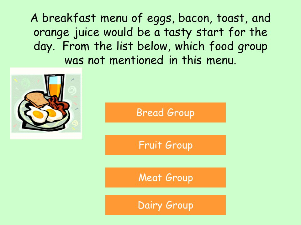 A breakfast menu of eggs, bacon, toast, and orange juice would be a tasty start for the day. From the list below, which food group was not mentioned in this menu.