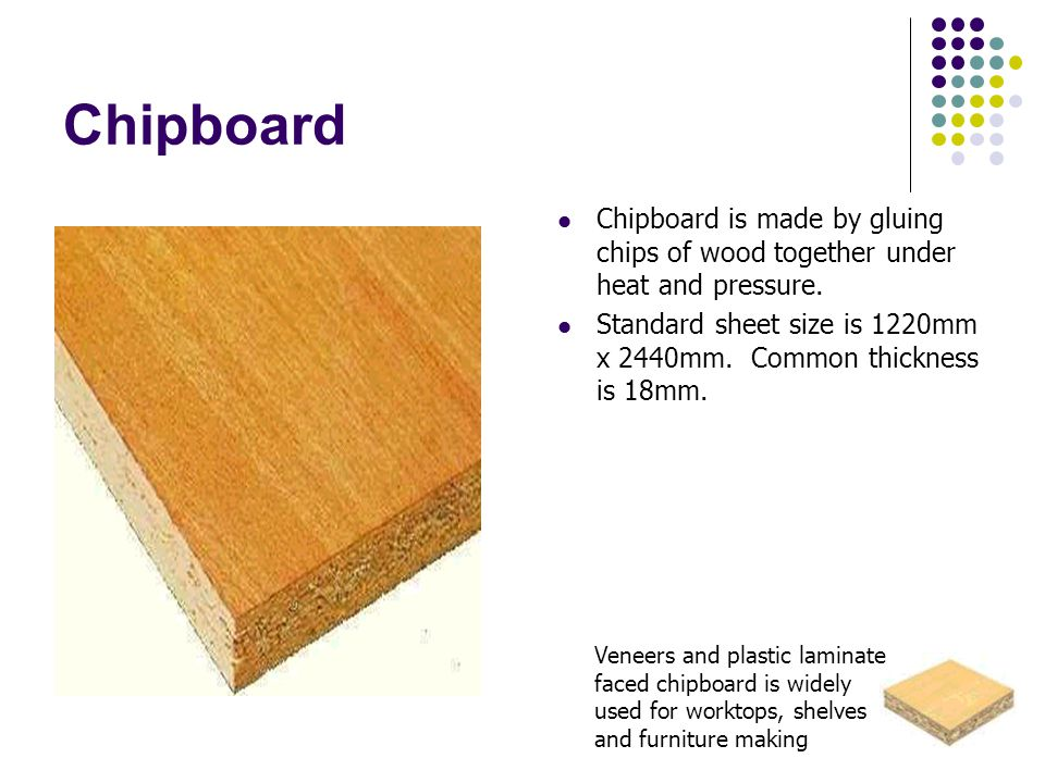 Chipboard Chipboard is made by gluing chips of wood together under heat and pressure.