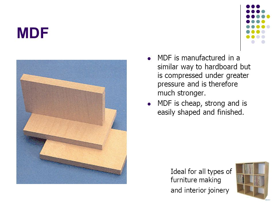 MDF MDF is manufactured in a similar way to hardboard but is compressed under greater pressure and is therefore much stronger.