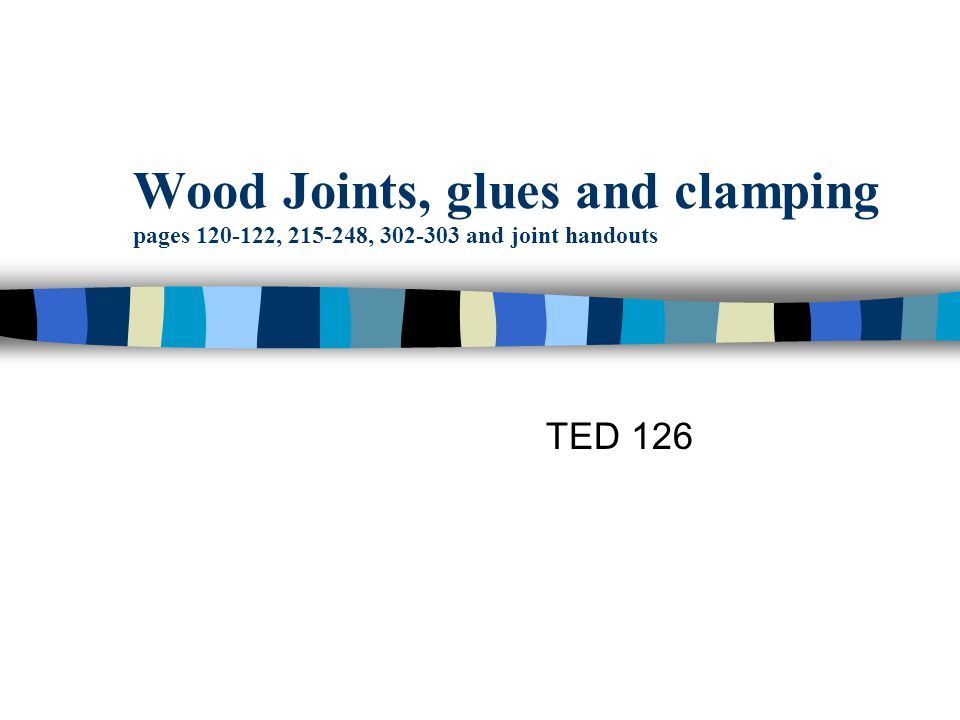 Wood Joints, glues and clamping pages 120-122, 215-248, 302-303 and joint handouts