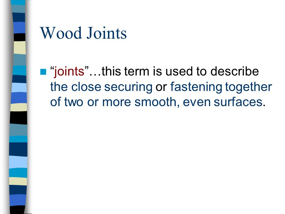Wood Joints joints …this term is used to describe the close securing or fastening together of two or more smooth, even surfaces.