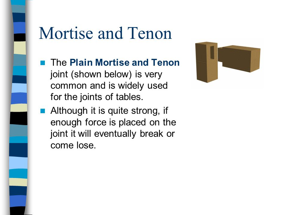 Mortise and Tenon The Plain Mortise and Tenon joint (shown below) is very common and is widely used for the joints of tables.