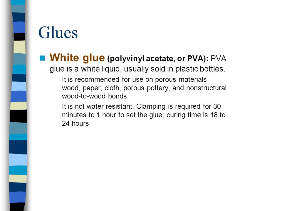 Glues White glue (polyvinyl acetate, or PVA): PVA glue is a white liquid, usually sold in plastic bottles.