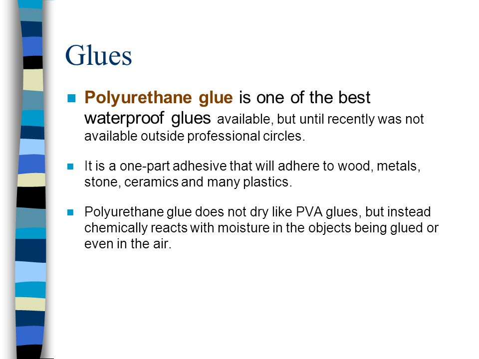 Glues Polyurethane glue is one of the best waterproof glues available, but until recently was not available outside professional circles.