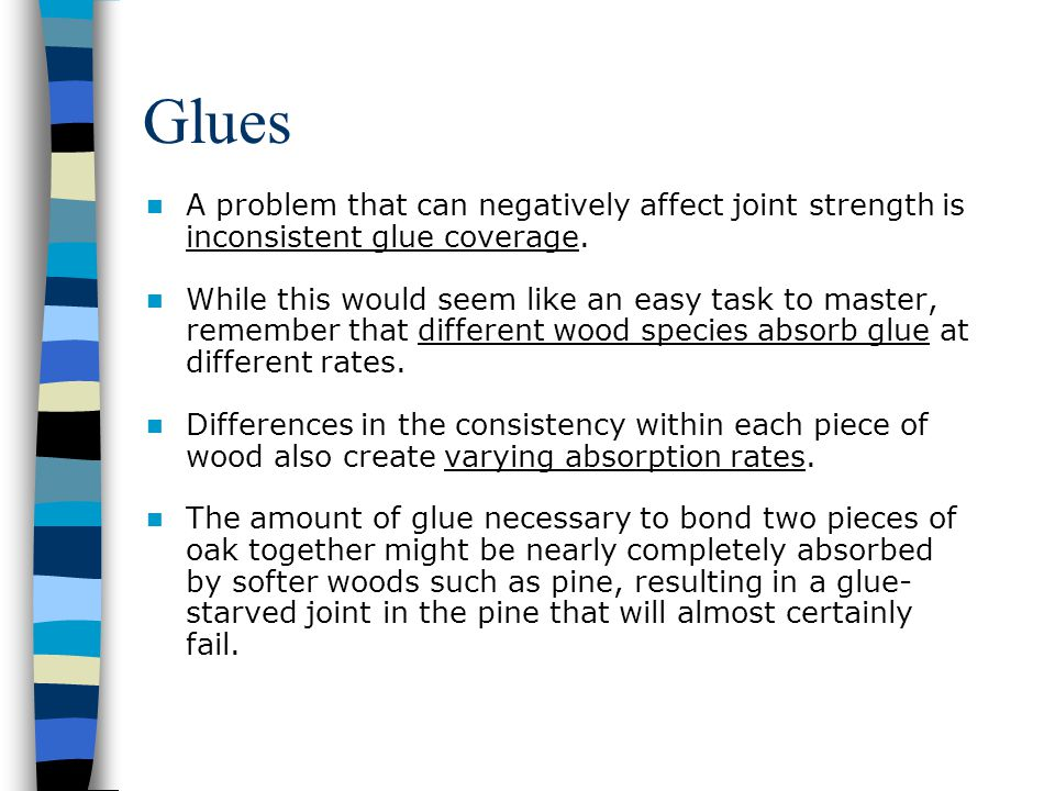 Glues A problem that can negatively affect joint strength is inconsistent glue coverage.