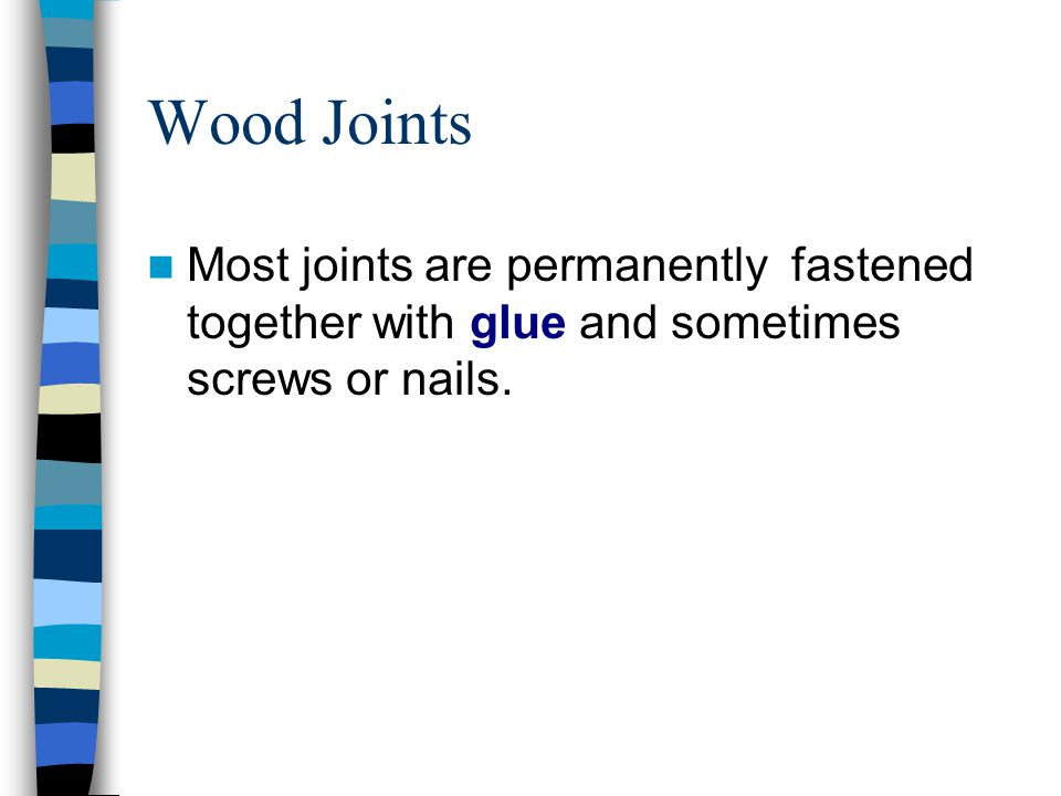 Wood Joints Most joints are permanently fastened together with glue and sometimes screws or nails.
