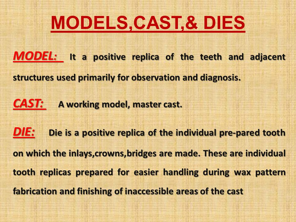 MODELS,CAST,& DIES MODEL: It a positive replica of the teeth and adjacent structures used primarily for observation and diagnosis.