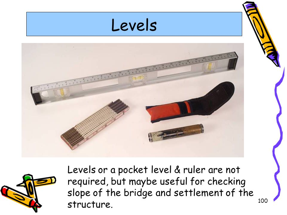 Levels Levels or a pocket level & ruler are not required, but maybe useful for checking slope of the bridge and settlement of the structure.
