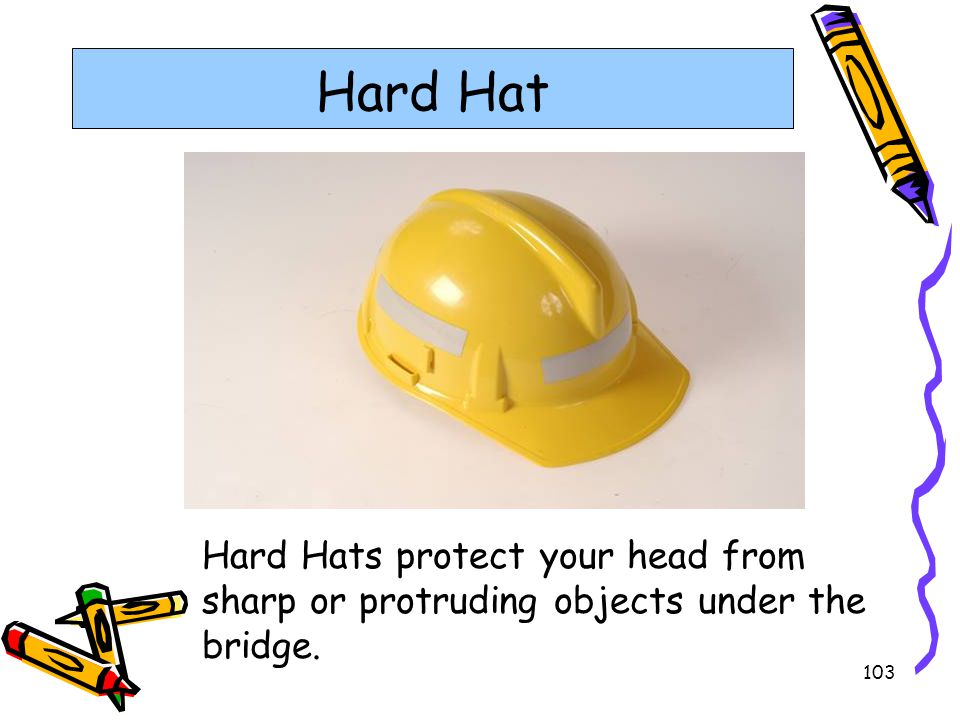 Hard Hat Hard Hats are required to protect your head from running into sharp or protruding objects under the bridge.