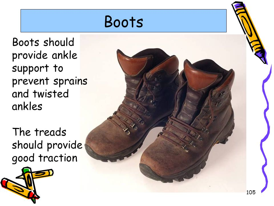 Boots Boots should provide ankle support to prevent sprains and twisted ankles. The treads should provide good traction.
