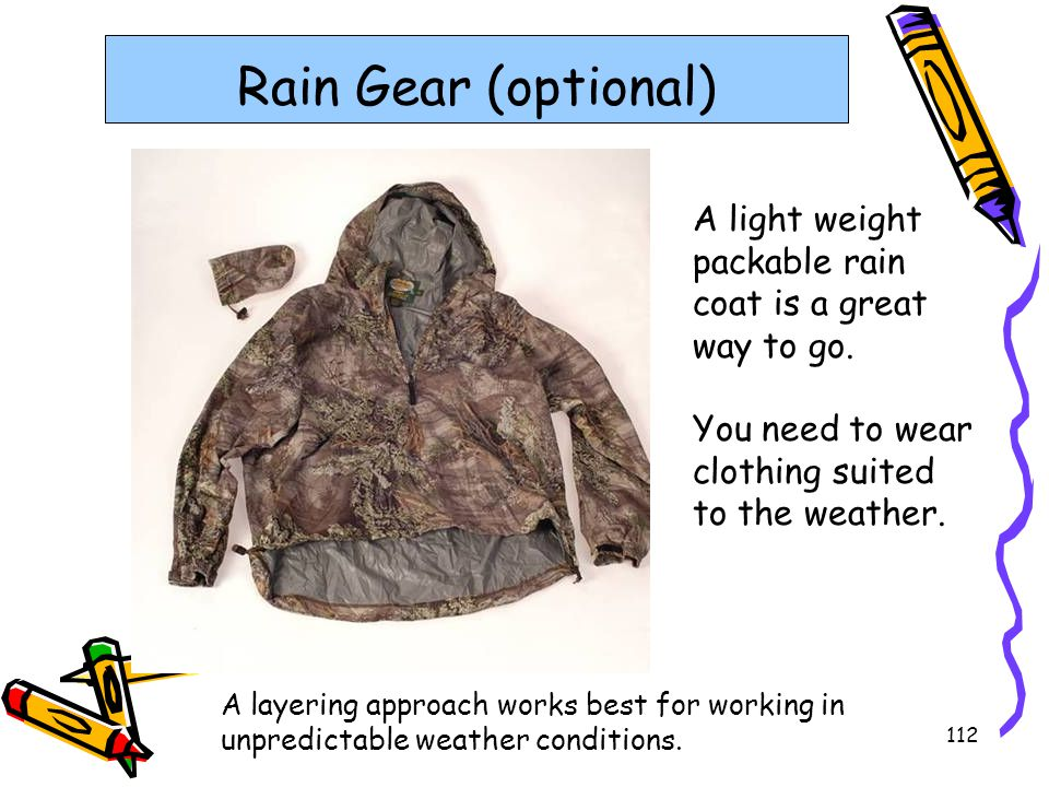 Rain Gear (optional) A light weight packable rain coat is a great way to go. You need to wear clothing suited to the weather.