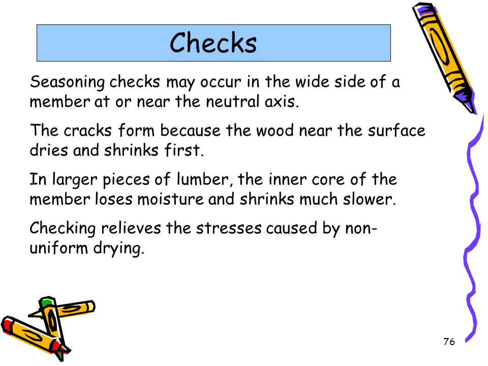 Checks Seasoning checks may occur in the wide side of a member at or near the neutral axis.