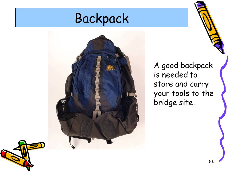 Backpack A good backpack is needed to store and carry your tools to the bridge site.