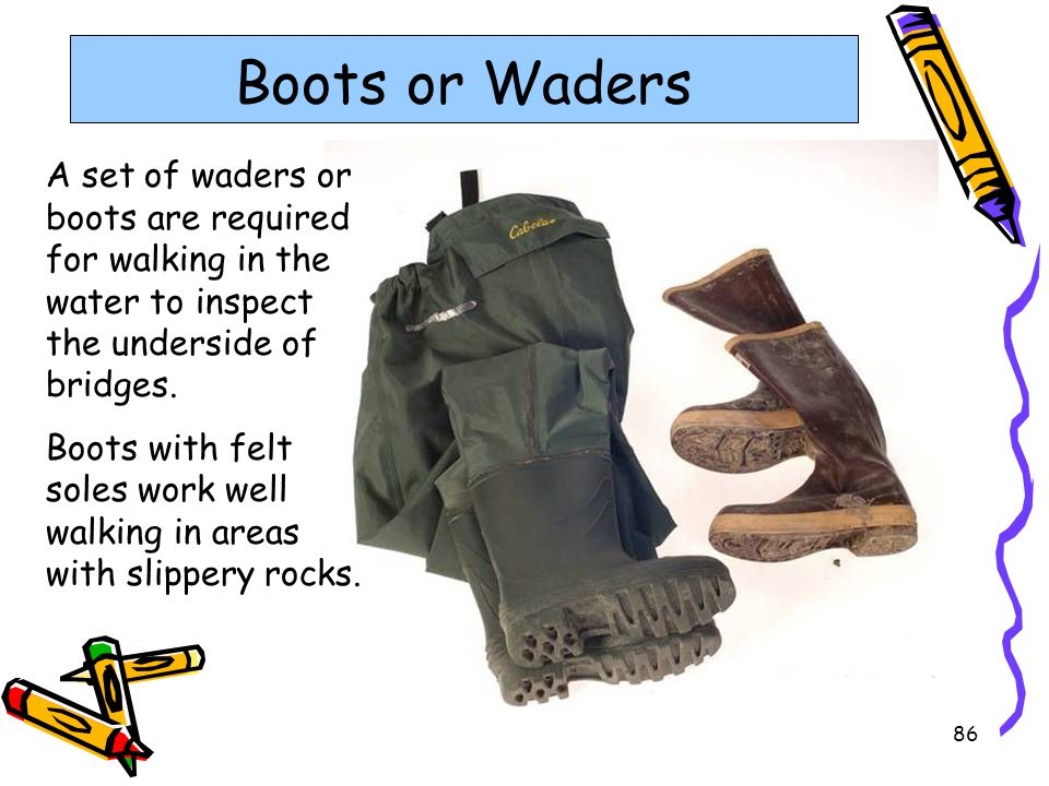Boots or Waders A set of waders or boots are required for walking in the water to inspect the underside of bridges.