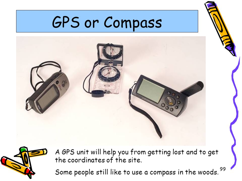 GPS or Compass A GPS unit will help you from getting lost and to get the coordinates of the site.