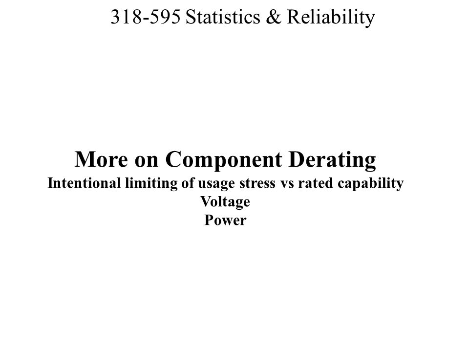 More on Component Derating Intentional limiting of usage stress vs rated capability Voltage Power