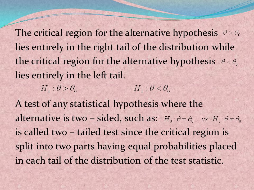 The critical region for the alternative hypothesis lies entirely in the right tail of the distribution while the critical region for the alternative hypothesis lies entirely in the left tail.