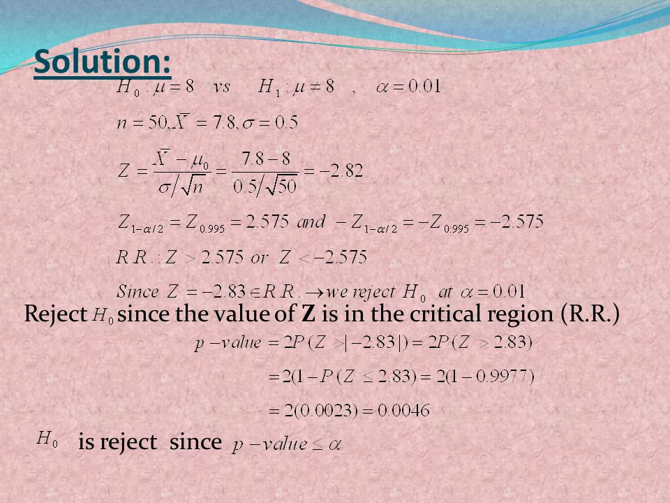 Solution: Reject since the value of Z is in the critical region (R.R.) is reject since