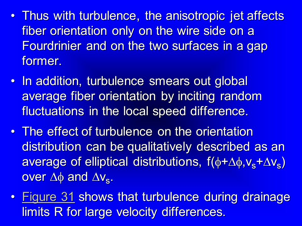 Thus with turbulence, the anisotropic jet affects fiber orientation only on the wire side on a Fourdrinier and on the two surfaces in a gap former.
