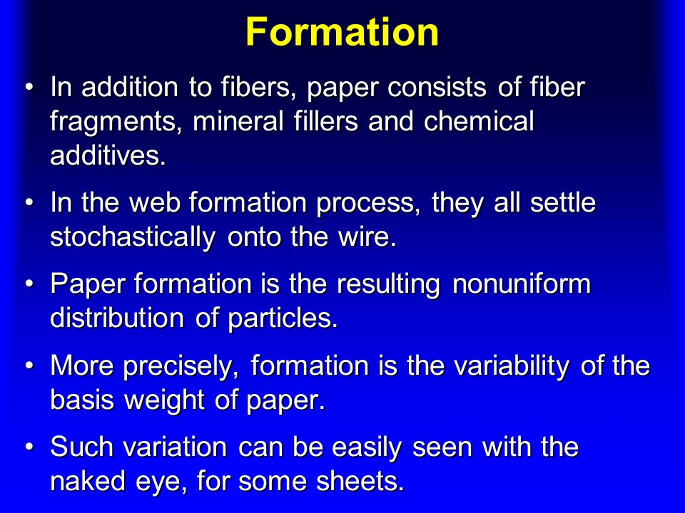 Formation In addition to fibers, paper consists of fiber fragments, mineral fillers and chemical additives.