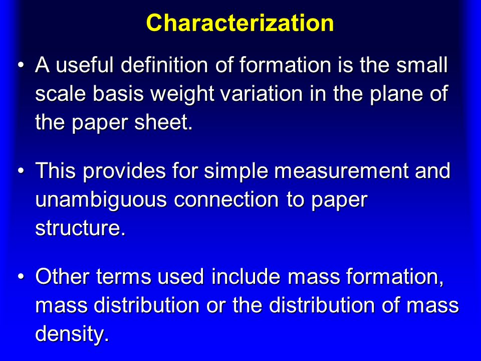 Characterization A useful definition of formation is the small scale basis weight variation in the plane of the paper sheet.