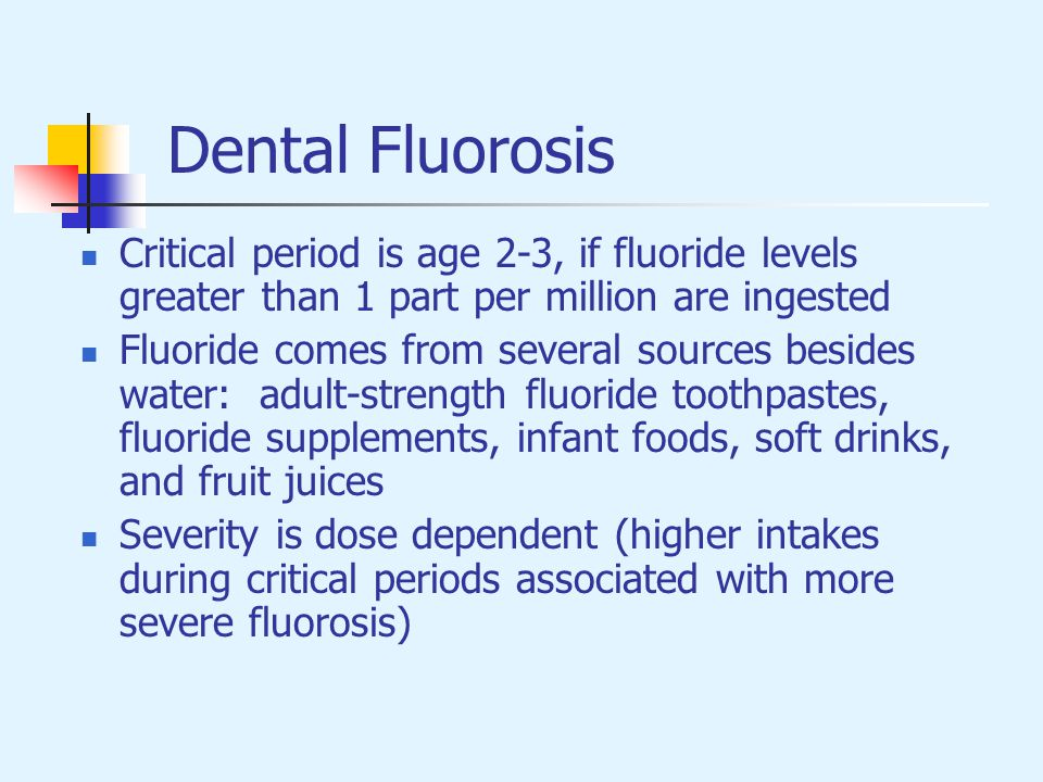 Dental Fluorosis Critical period is age 2-3, if fluoride levels greater than 1 part per million are ingested.
