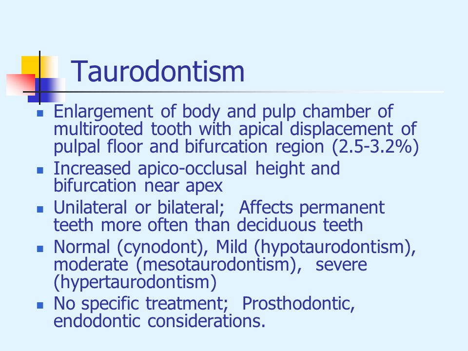 Taurodontism Enlargement of body and pulp chamber of multirooted tooth with apical displacement of pulpal floor and bifurcation region (2.5-3.2%)