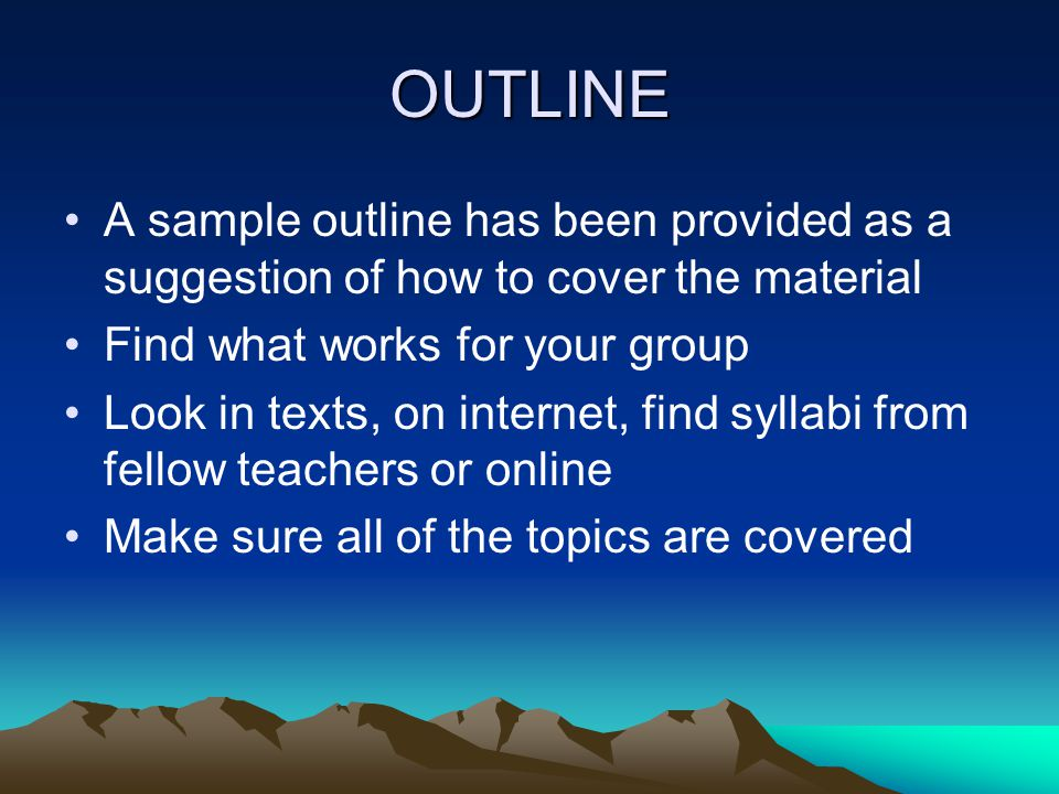 OUTLINE A sample outline has been provided as a suggestion of how to cover the material. Find what works for your group.