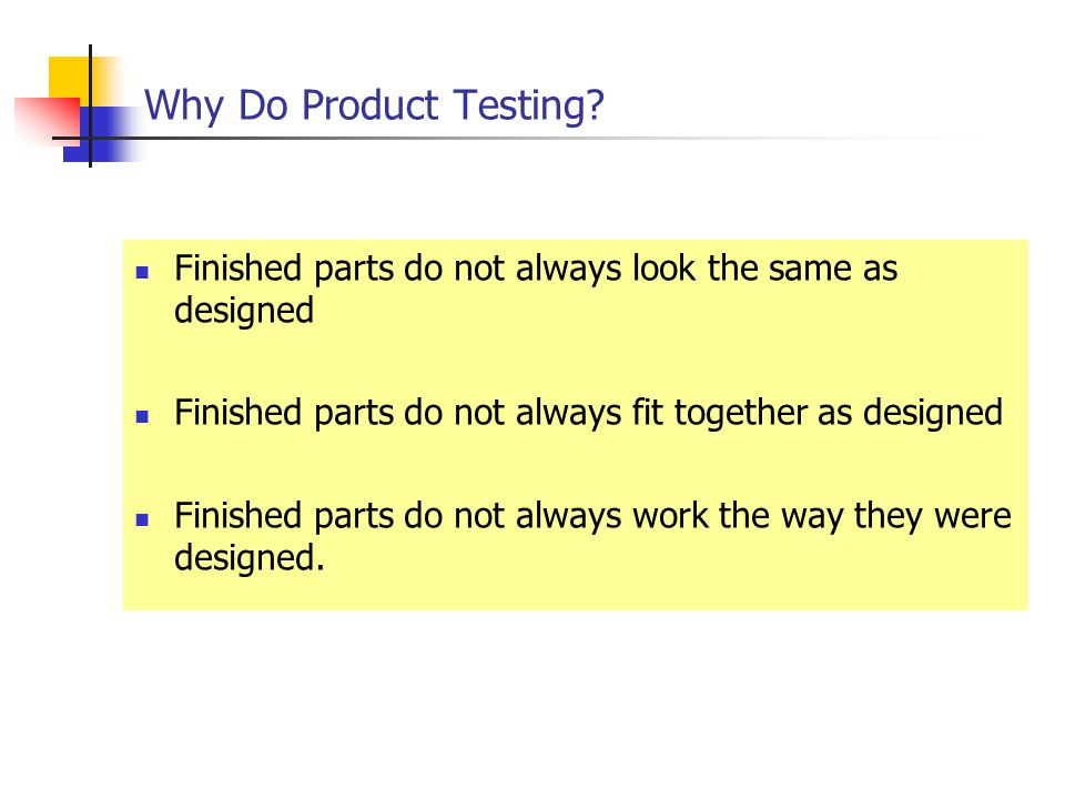 Why Do Product Testing Finished parts do not always look the same as designed. Finished parts do not always fit together as designed.