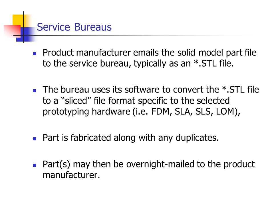 Service Bureaus Product manufacturer emails the solid model part file to the service bureau, typically as an *.STL file.