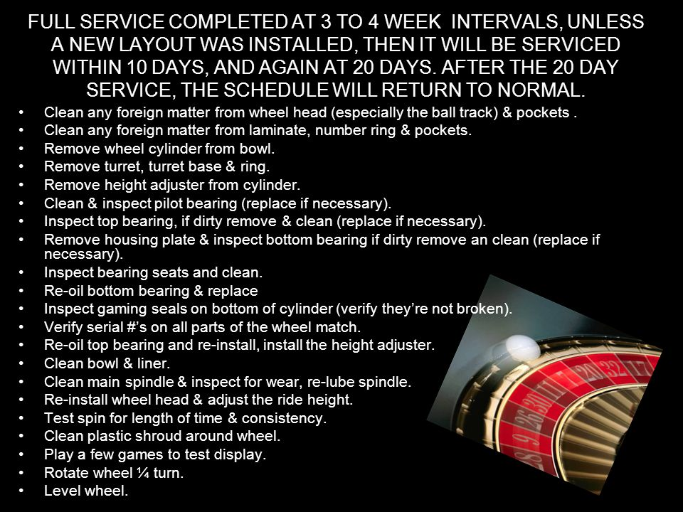 FULL SERVICE COMPLETED AT 3 TO 4 WEEK INTERVALS, UNLESS A NEW LAYOUT WAS INSTALLED, THEN IT WILL BE SERVICED WITHIN 10 DAYS, AND AGAIN AT 20 DAYS. AFTER THE 20 DAY SERVICE, THE SCHEDULE WILL RETURN TO NORMAL.