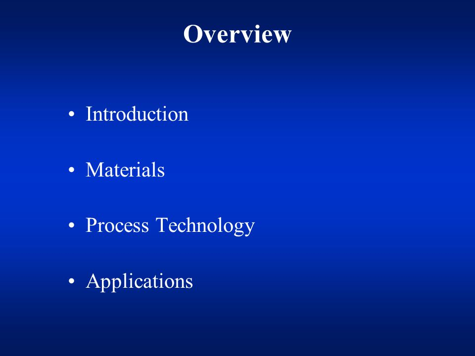 Overview Introduction Materials Process Technology Applications
