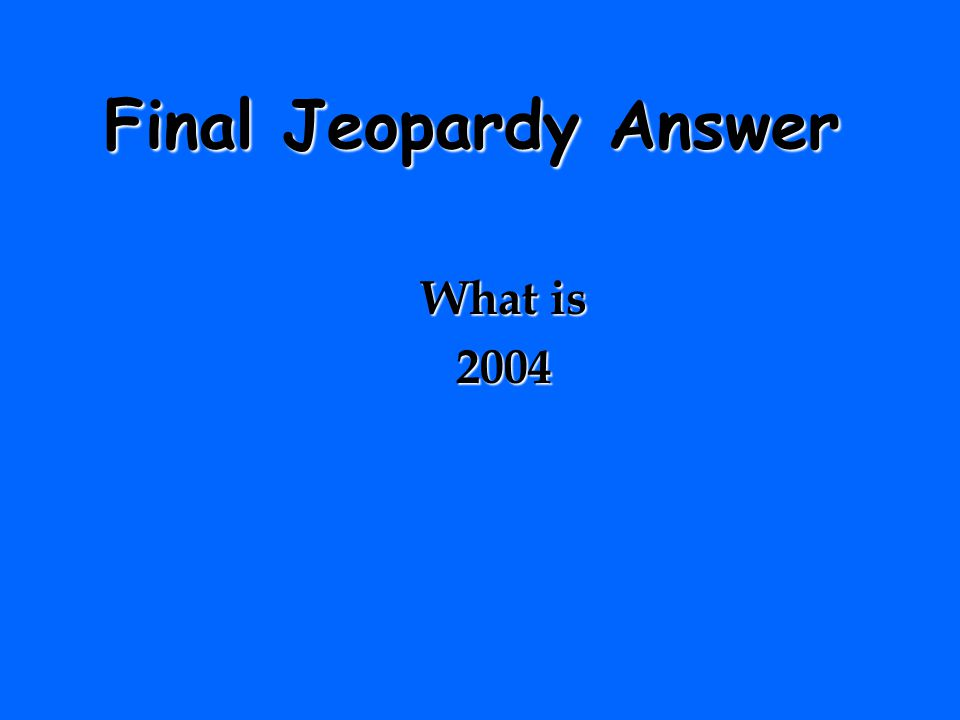 Final Jeopardy Answer What is 2004