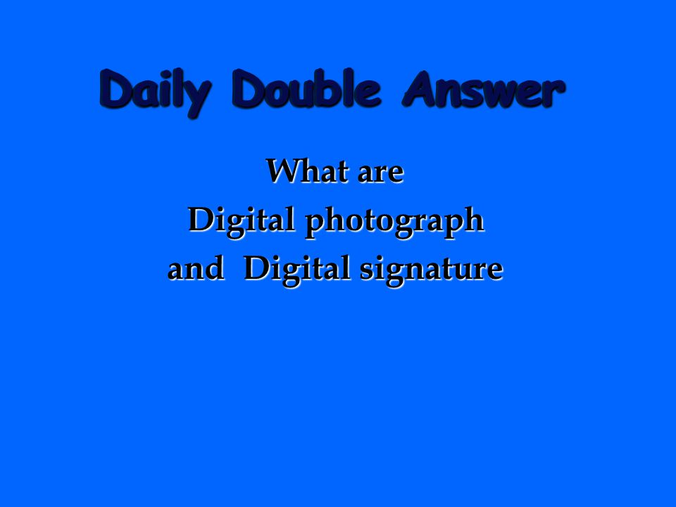 Daily Double Answer What are Digital photograph and Digital signature
