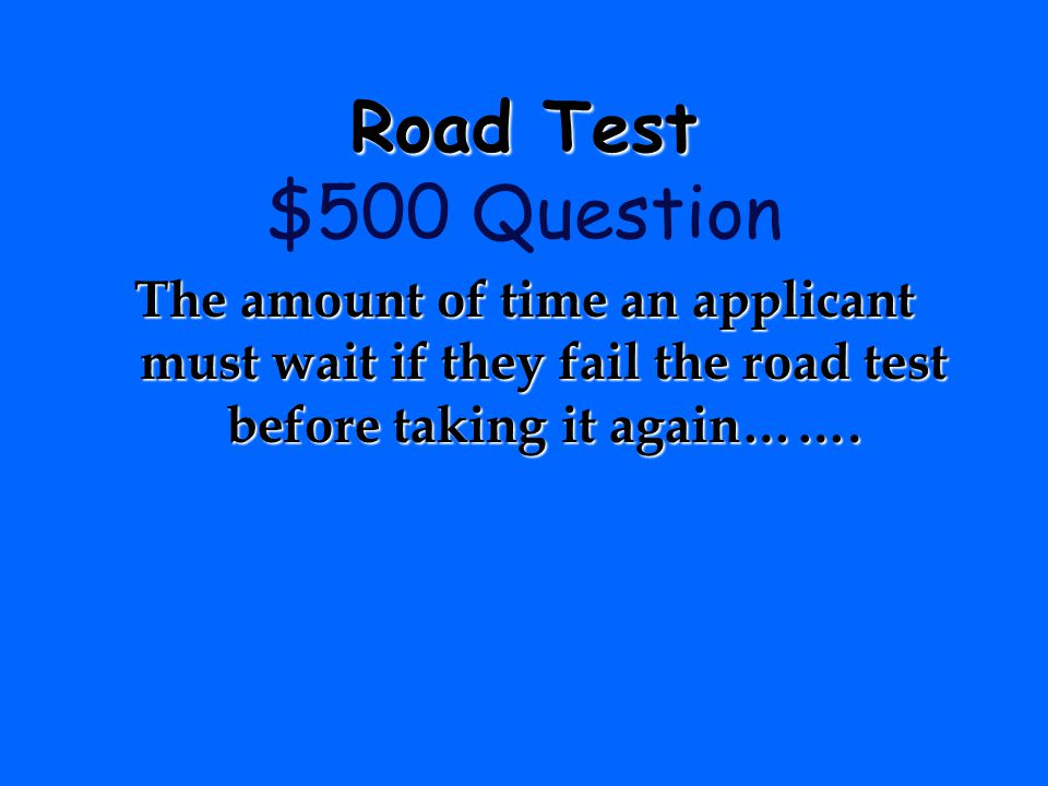 Road Test $500 Question The amount of time an applicant must wait if they fail the road test before taking it again…….