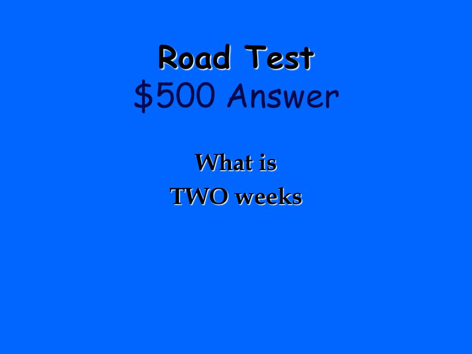 Road Test $500 Answer What is TWO weeks