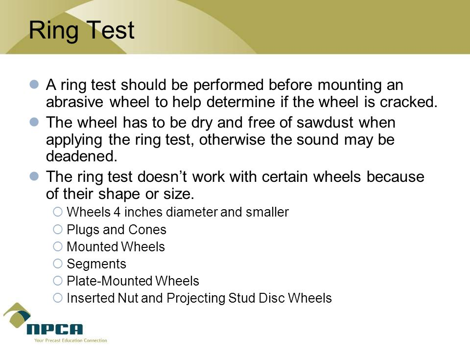 Ring Test A ring test should be performed before mounting an abrasive wheel to help determine if the wheel is cracked.