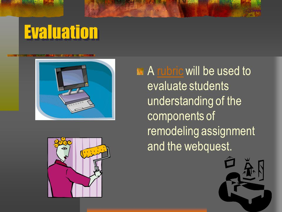 Evaluation A rubric will be used to evaluate students understanding of the components of remodeling assignment and the webquest.