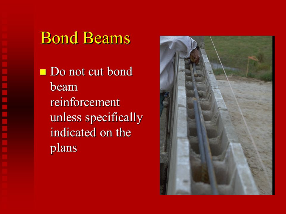 Bond Beams Do not cut bond beam reinforcement unless specifically indicated on the plans