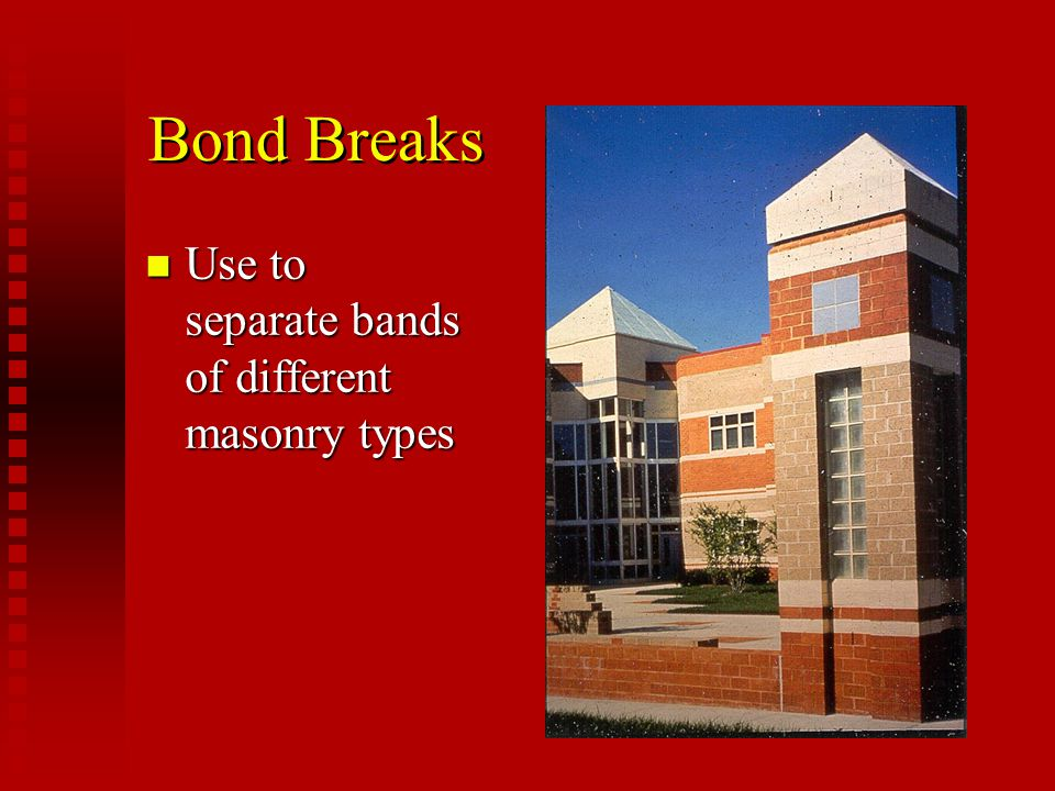 Bond Breaks Use to separate bands of different masonry types