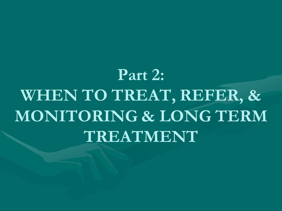 Part 2: WHEN TO TREAT, REFER, & MONITORING & LONG TERM TREATMENT