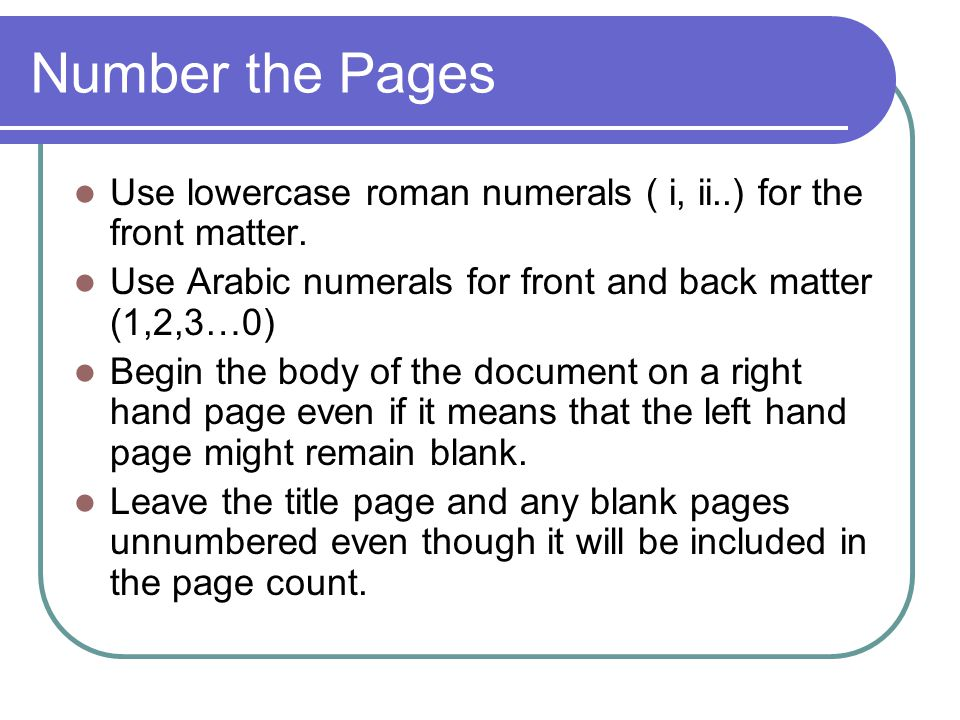Number the Pages Use lowercase roman numerals ( i, ii..) for the front matter. Use Arabic numerals for front and back matter (1,2,3…0)