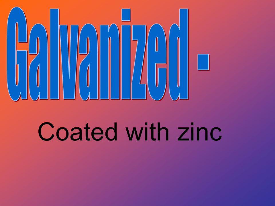 Galvanized - Coated with zinc