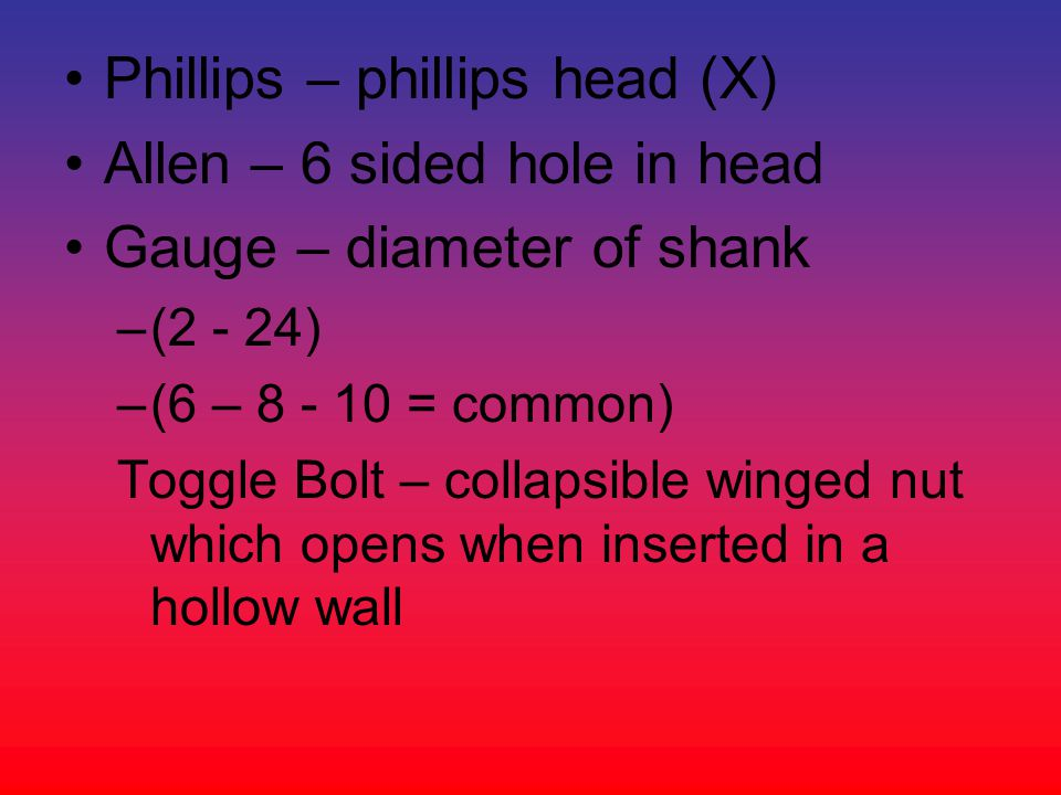 Phillips – phillips head (X) Allen – 6 sided hole in head
